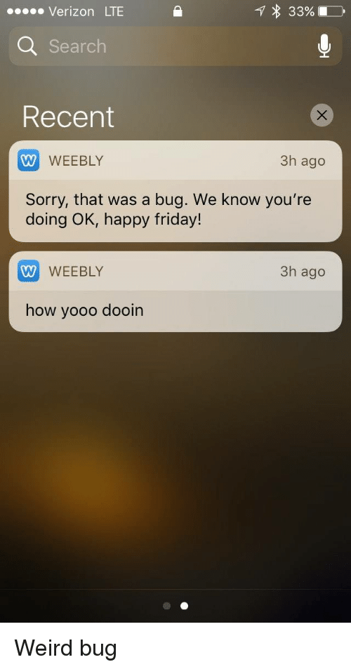 happy friday: eeeee Verizon LTE  33%  Search  Recent  W WEEBLY  Sorry, that was a bug. We know you're  3h ago  doing OK, happy friday!  W WEEBLY  how yooo dooin  3h ago Weird bug