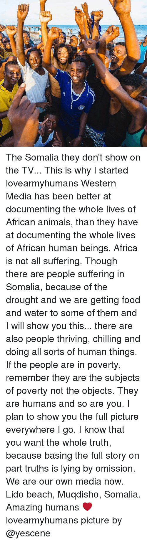 Africa, Animals, and Food: | eeeeeeeee Siam The Somalia they don't show on the TV... This is why I started lovearmyhumans Western Media has been better at documenting the whole lives of African animals, than they have at documenting the whole lives of African human beings. Africa is not all suffering. Though there are people suffering in Somalia, because of the drought and we are getting food and water to some of them and I will show you this... there are also people thriving, chilling and doing all sorts of human things. If the people are in poverty, remember they are the subjects of poverty not the objects. They are humans and so are you. I plan to show you the full picture everywhere I go. I know that you want the whole truth, because basing the full story on part truths is lying by omission. We are our own media now. Lido beach, Muqdisho, Somalia. Amazing humans ❤️ lovearmyhumans picture by @yescene