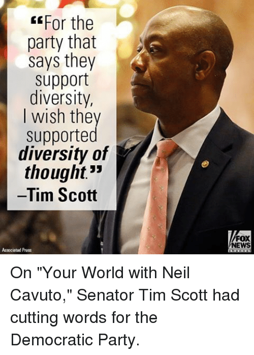 "Memes, Democratic Party, and Fox News: EEFor the  party that  says they  support  diversity,  I wish they  supported  diversity of  thought""  Tim Scott  Associated Pruss  FOX  NEWS On ""Your World with Neil Cavuto,"" Senator Tim Scott had cutting words for the Democratic Party."