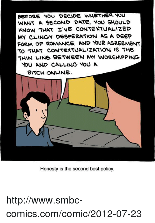 Clingie: eEFORE YOU DECIDE WHETHER YOU  WANT A SECOND DATE, YOU SHOULD  KNow THAT TVE CONTEXTUALIZED  MY CLINGY DESPERATION AS A DEEP  FORMA OF ROMANCE, AND YOUR AGREEMENT  TO THAT CONTEXTUALIZATION IS THE  THIN LINE BETWEEN MY WORSHIPPING  YOU AND CALLINe YOU A  BITCH ONLINE.  Honesty is the second best policy. http://www.smbc-comics.com/comic/2012-07-23