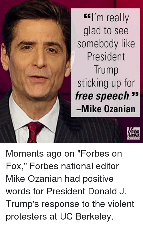 """UC Berkeley: EEI'm really  glad to see  Somebody like  President  Trump  sticking up for  free speech.""""  Mike Ozanian  FOX  NEWS Moments ago on """"Forbes on Fox,"""" Forbes national editor Mike Ozanian had positive words for President Donald J. Trump's response to the violent protesters at UC Berkeley."""