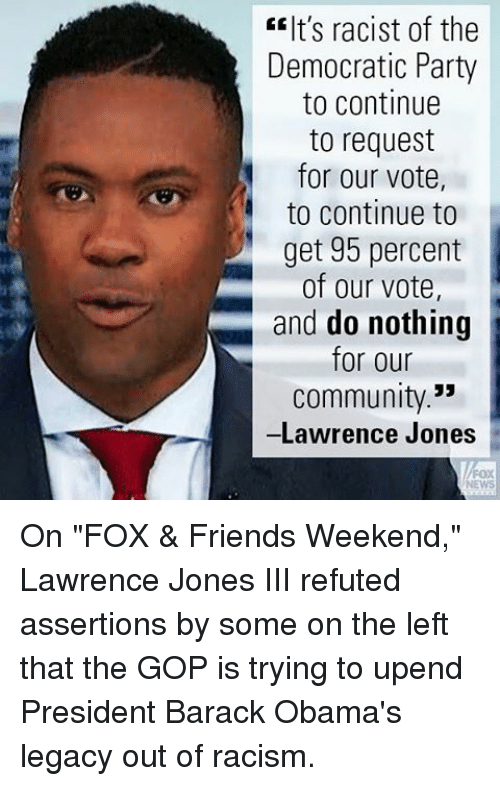 "Community, Friends, and Memes: EEIt's racist of the  Democratic Party  to continue  to request  for our vote,  to continue to  get 95 percent  of our vote.  and do nothing  for our  Community.""  -Lawrence Jones On ""FOX & Friends Weekend,"" Lawrence Jones III refuted assertions by some on the left that the GOP is trying to upend President Barack Obama's legacy out of racism."