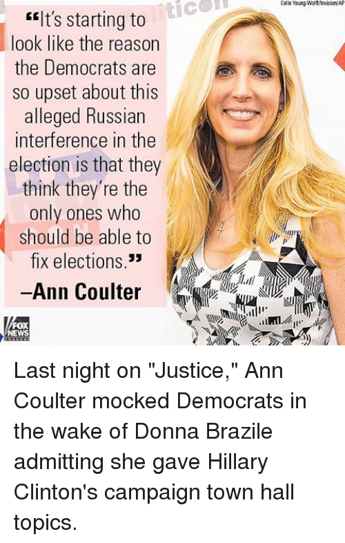 "ann coulter: EElt's starting to  look like the reason  the Democrats are  so upset about this  alleged Russian  interference in the  election is that they  think they're the  only ones who  should be able to  fix elections  33  Ann Coulter  FOX  Colin Young WolMMrvisionW Last night on ""Justice,"" Ann Coulter mocked Democrats in the wake of Donna Brazile admitting she gave Hillary Clinton's campaign town hall topics."
