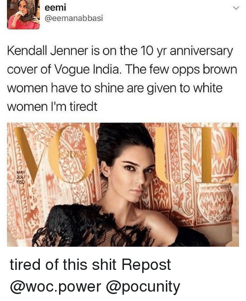 Kendall Jenner, Memes, and Shit: eemi  @eemanabbasi  Kendall Jenner is on the 10 yr anniversary  cover of Vogue India. The few opps brown  women have to shine are given to white  women I'm tiredt tired of this shit Repost @woc.power @pocunity