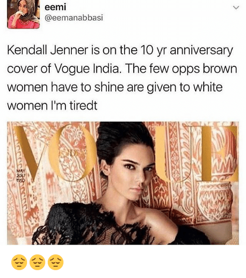 Kendall Jenner, Memes, and India: eemi  N @eemanabbasi  Kendall Jenner is on the 10 yr anniversary  cover of Vogue India. The few opps brown  women have to shine are given to white  women I'm tiredt 😔😔😔