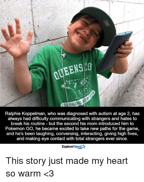 Ralphie: EENSHOT  Ralphie Koppelman, who was diagnosed with autism at age 2, has  always had difficulty communicating with strangers and hates to  break his routine but the second his mom introduced him to  Pokemon Go, he became excited to take new paths for the game,  and he's been laughing, conversing, interacting, giving high fives,  and making eye contact with total strangers ever since.  TalentA  Explore This story just made my heart so warm <3