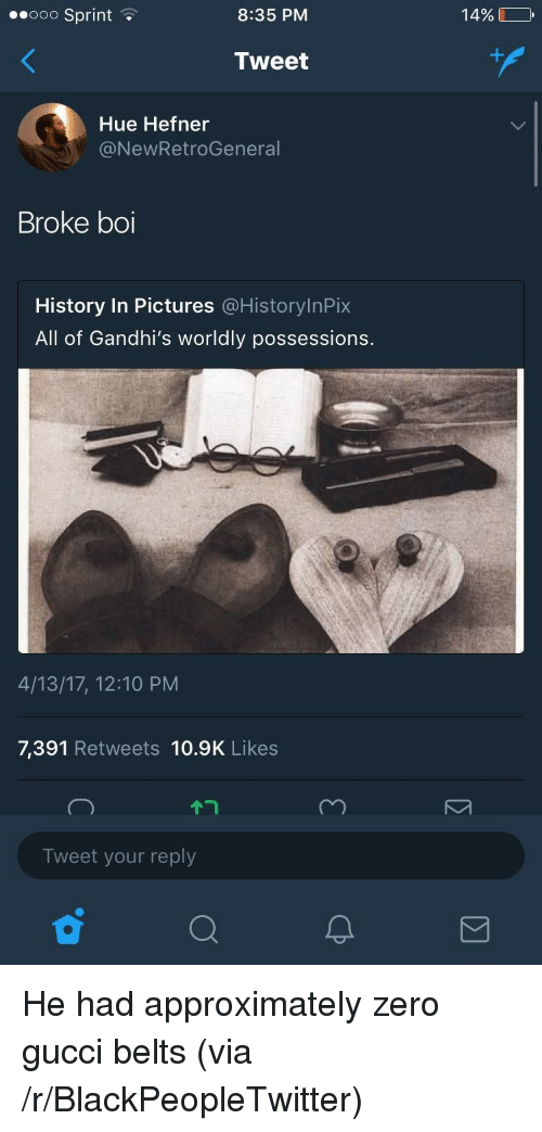 Worldly: eeooo Sprint  8:35 PM  14% LO  Tweet  Hue Hefner  @NewRetroGeneral  Broke boi  History In Pictures @HistorylnPix  All of Gandhi's worldly possessions.  4/13/17, 12:10 PM  7,391 Retweets 10.9K Likes  Tweet your reply <p>He had approximately zero gucci belts (via /r/BlackPeopleTwitter)</p>