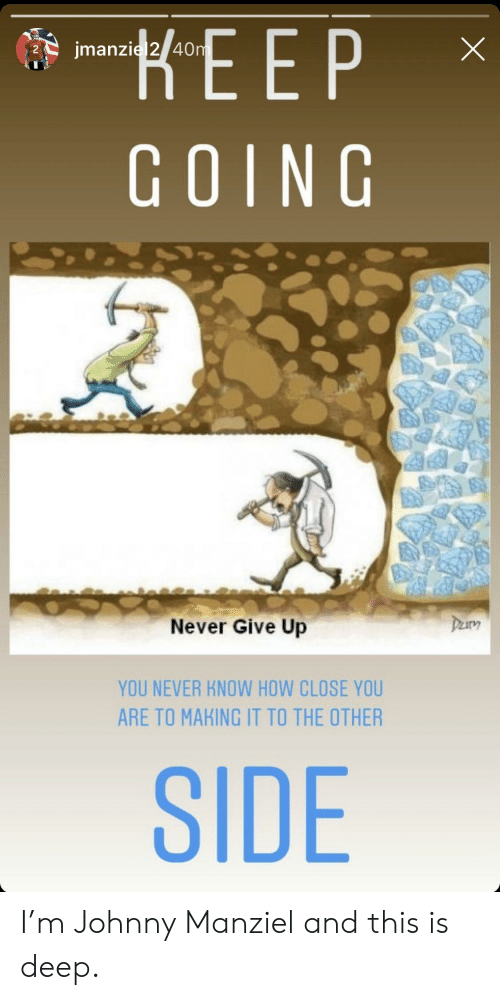 Johnny Manziel: EEP  GOING  40  Never Give Up  YOU NEVER KNOW HOW CLOSE YOU  ARE TO MAKING IT TO THE OTHER  SIDE I'm Johnny Manziel and this is deep.