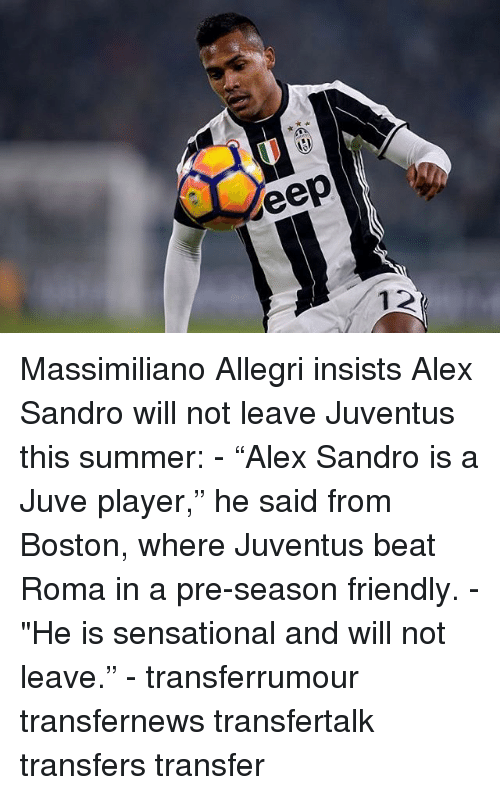 """Alex Sandro: eep Massimiliano Allegri insists Alex Sandro will not leave Juventus this summer: - """"Alex Sandro is a Juve player,"""" he said from Boston, where Juventus beat Roma in a pre-season friendly. - """"He is sensational and will not leave."""" - transferrumour transfernews transfertalk transfers transfer"""