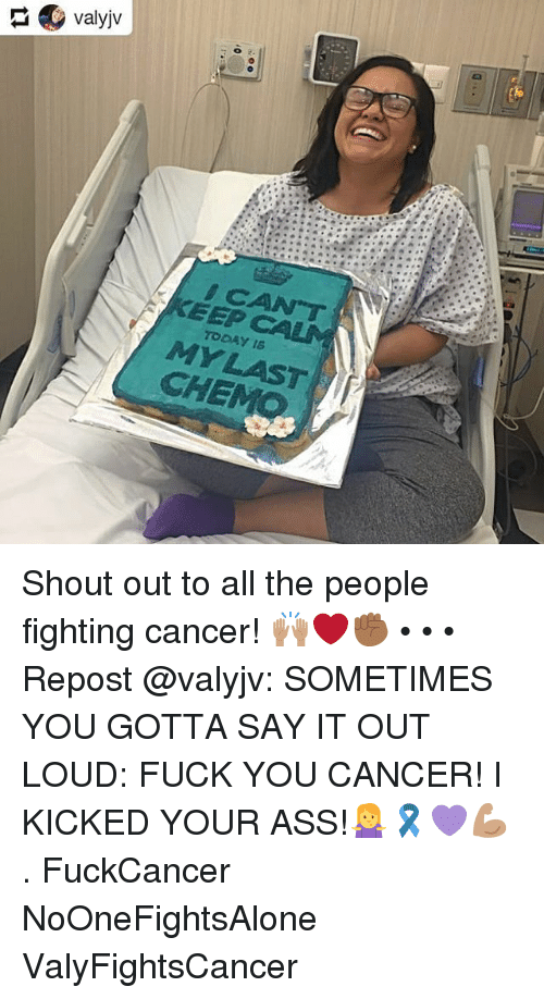 Ass, Fuck You, and Memes: EEP  TODAY16  CHE Shout out to all the people fighting cancer! 🙌🏽❤️✊🏾 • • • Repost @valyjv: SOMETIMES YOU GOTTA SAY IT OUT LOUD: FUCK YOU CANCER! I KICKED YOUR ASS!🤷‍♀️🎗💜💪🏽 . FuckCancer NoOneFightsAlone ValyFightsCancer
