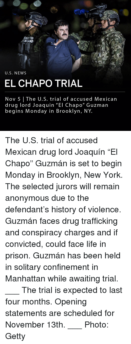 """awaiting: EERITO  ENCANO  U.S. NEWS  EL CHAPO TRIAL  Nov 5 The U.S. trial of accused Mexican  drug lord Joaquin """"El Chapo"""" Guzman  begins Monday in Brooklyn, NY The U.S. trial of accused Mexican drug lord Joaquín """"El Chapo"""" Guzmán is set to begin Monday in Brooklyn, New York. The selected jurors will remain anonymous due to the defendant's history of violence. Guzmán faces drug trafficking and conspiracy charges and if convicted, could face life in prison. Guzmán has been held in solitary confinement in Manhattan while awaiting trial. ___ The trial is expected to last four months. Opening statements are scheduled for November 13th. ___ Photo: Getty"""