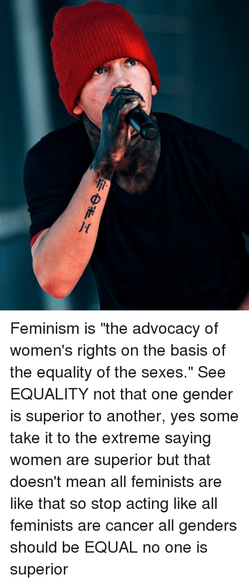 feminism as the advocacy of social equality for men and women Because women are generally marginalized compared to men, they need narrative space for themselves and allies to discuss women's issues feminism is, and always has been, a women's advocacy movement it has never advocated for gender equality and has actively fought to preserve.