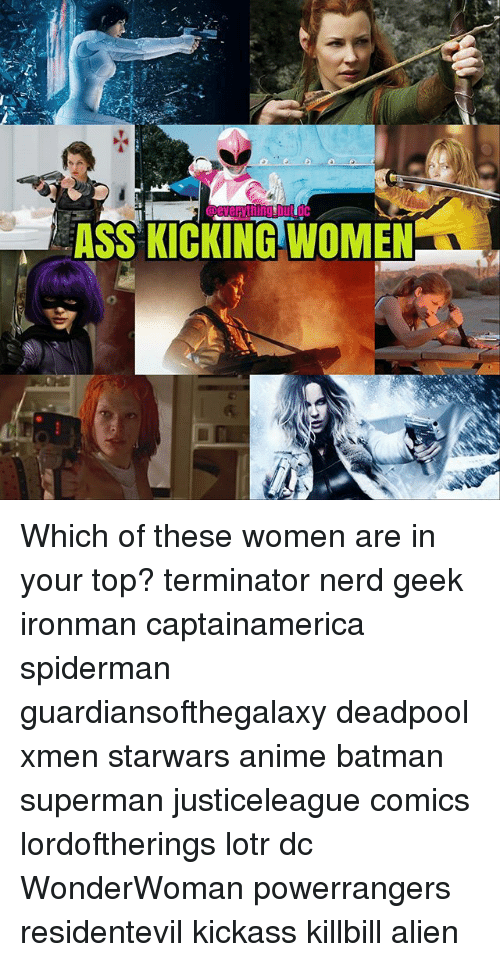 Anime, Ass, and Batman: eeverything bute  ASS KICKING WOMEN Which of these women are in your top? terminator nerd geek ironman captainamerica spiderman guardiansofthegalaxy deadpool xmen starwars anime batman superman justiceleague comics lordoftherings lotr dc WonderWoman powerrangers residentevil kickass killbill alien