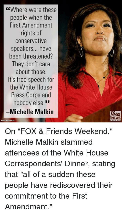 """malkin: EEWhere were these  people when the  First Amendment  rights of  conservative  speakers... have  been threatened?  They don't care  about those.  It's free speech for  the White House  Press Corps and  nobody else.""""  Michelle Malkin  FOX  NEWS On """"FOX & Friends Weekend,"""" Michelle Malkin slammed attendees of the White House Correspondents' Dinner, stating that """"all of a sudden these people have rediscovered their commitment to the First Amendment."""""""