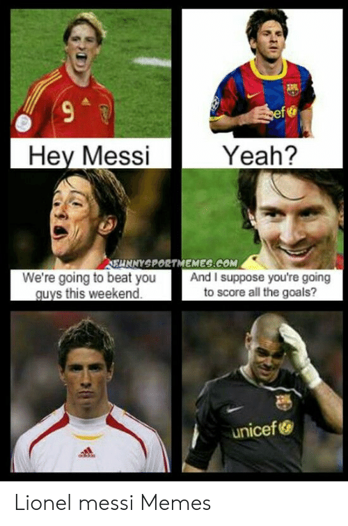 Lionel Messi Memes: ef  Hey Messi  Yeah?  EUNNYSPORTMEMES.COM  We're going to beat you  guys this weekend  And I suppose you're going  to score all the goals?  unicef Lionel messi Memes