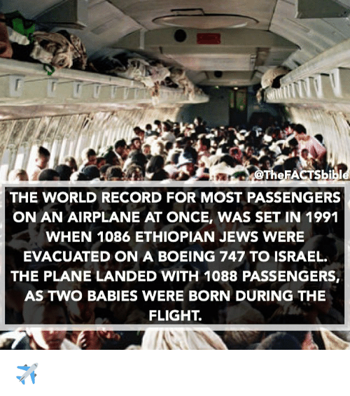 Ethiopians: eFA  THE WORLD RECORD FOR MOST PASSENGERS  ON AN AIRPLANE AT ONCE, WAS SET IN 1991  WHEN 1086 ETHIOPIAN JEWS WERE  EVACUATED ON A BOEING 747 TO ISRAEL.  THE PLANE LANDED WITH 1088 PASSENGERS,  AS TWO BABIES WERE BORN DURING THE  FLIGHT ✈️