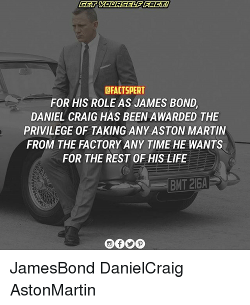 Daniel Craig: EFACTSPERT  FOR HIS ROLE AS JAMES BOND  DANIEL CRAIG HAS BEEN AWARDED THE  PRIVILEGE OF TAKING ANY ASTON MARTIN  FROM THE FACTORY ANY TIME HE WANTS  FOR THE REST OF HIS LIFE JamesBond DanielCraig AstonMartin