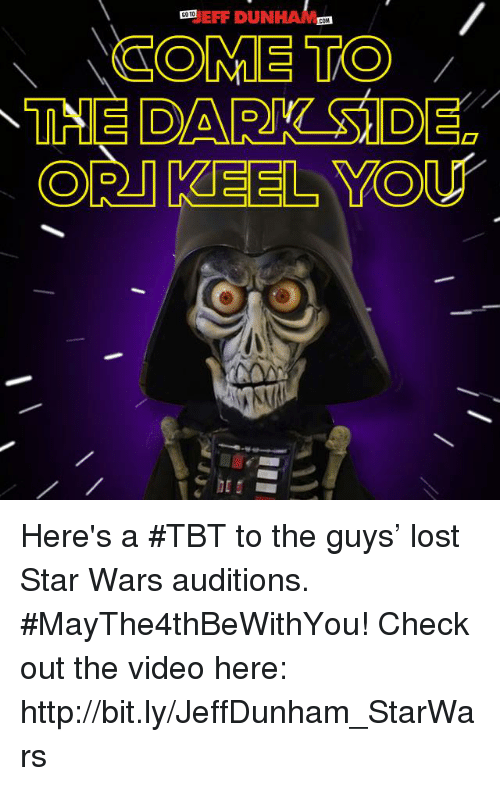 cortes: EFF DUN  COTO  COM  COME TO  CORT KEEL YOU Here's a #TBT to the guys' lost Star Wars auditions. #MayThe4thBeWithYou! Check out the video here: http://bit.ly/JeffDunham_StarWars