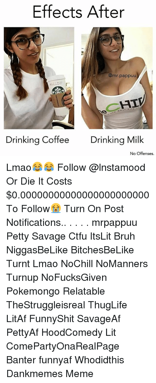 Memes, 🤖, and Milk: Effects After  @mr. pap  CHIV  Drinking Coffee  Drinking Milk  No offenses. Lmao😂😂 Follow @lnstamood Or Die It Costs $0.00000000000000000000000 To Follow😭 Turn On Post Notifications.. . . . . mrpappuu Petty Savage Ctfu ItsLit Bruh NiggasBeLike BitchesBeLike Turnt Lmao NoChill NoManners Turnup NoFucksGiven Pokemongo Relatable TheStruggleisreal ThugLife LitAf FunnyShit SavageAf PettyAf HoodComedy Lit ComePartyOnaRealPage Banter funnyaf Whodidthis Dankmemes Meme