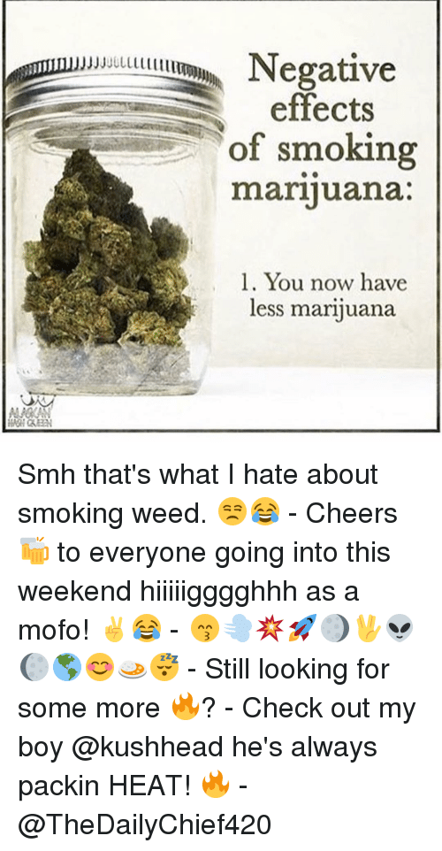 Mofoe: effects  of smoking  marijuana  l. You now have  less marijuana Smh that's what I hate about smoking weed. 😒😂 - Cheers 🍻 to everyone going into this weekend hiiiiigggghhh as a mofo! ✌️😂 - 😙💨💥🚀🌖🖖👽🌔🌎😊🍛😴 - Still looking for some more 🔥? - Check out my boy @kushhead he's always packin HEAT! 🔥 - @TheDailyChief420
