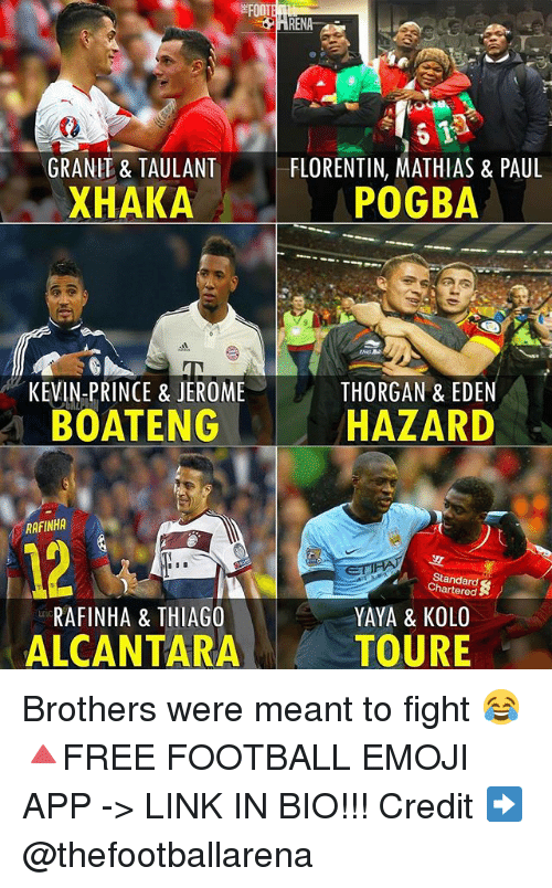 Emoji, Football, and Memes: EFOOT  GRANIT& TAULANT  FLORENTIN, MATHIAS & PAUL  XHAKA  POGBA  KEVIN PRINCE & JEROME  THORGAN & EDEN  ENG HAZARD  RAFINHA  Standard  RAFINHA & THIAGO  YAYA & KOLO  ALCANTARA  TOURE Brothers were meant to fight 😂 🔺FREE FOOTBALL EMOJI APP -> LINK IN BIO!!! Credit ➡️ @thefootballarena