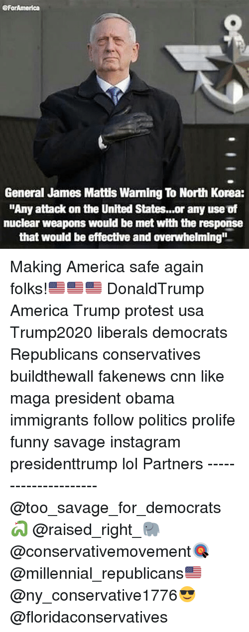 """Funnyes: eForAmerica  General James Mattis Warming To North Korea:  """"Any attack on the United States...or any use of  nuclear weapons would be met with the response  that would be effective and overwhelming"""" Making America safe again folks!🇺🇸🇺🇸🇺🇸 DonaldTrump America Trump protest usa Trump2020 liberals democrats Republicans conservatives buildthewall fakenews cnn like maga president obama immigrants follow politics prolife funny savage instagram presidenttrump lol Partners --------------------- @too_savage_for_democrats🐍 @raised_right_🐘 @conservativemovement🎯 @millennial_republicans🇺🇸 @ny_conservative1776😎 @floridaconservatives"""