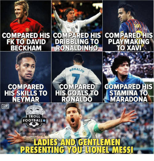 maradona: eg  COMPARED HIS COMPARED HIS COMPARED HIS  FK TO DAVIDDRIBBLING TO PLAYMAKING  BECKHAM RONALDINHO  TO XAVI  RONALD  7  COMPAREDCOMPARED COMPARED HIS  HIS SKILLS TO  NEYMAR  HIS GOALS TO  RONALDO  STAMINA TO  MARADONA  TROLL  FOOTBALLO  @@TROLL FOOTBALL.H6  LADIES ANDIGENTLEMEN  PRESENTING,YOU LIONEL MESSI