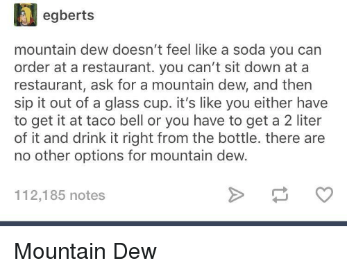 Carn: egberts  mountain dew doesn't feel like a soda you carn  order at a restaurant. you can't sit down at a  restaurant, ask for a mountain dew, and then  sip it out of a glass cup. it's like you either have  to get it at taco bell or you have to get a 2 liter  of it and drink it right from the bottle. there are  no other options for mountain dew.  112,185 notes Mountain Dew