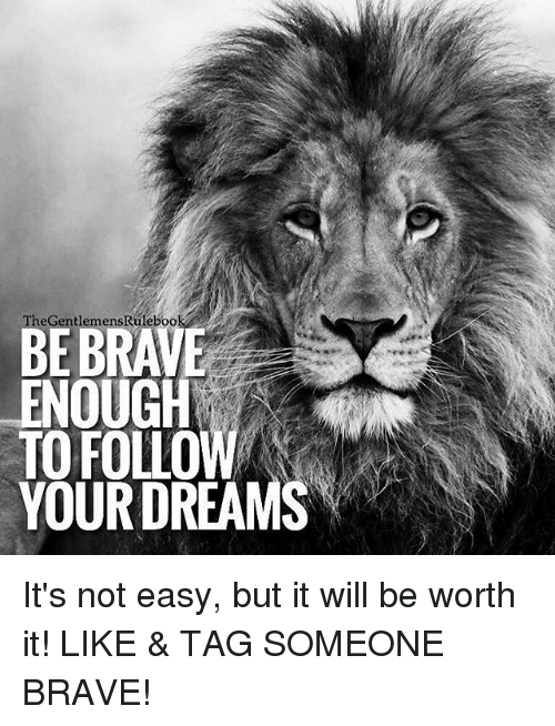Memes, Brave, and Tag Someone: eGentlemens Ruleboo  BE BRAVE  ENOUGH  TO FOLLO  YOUR DREAMS It's not easy, but it will be worth it! LIKE & TAG SOMEONE BRAVE!