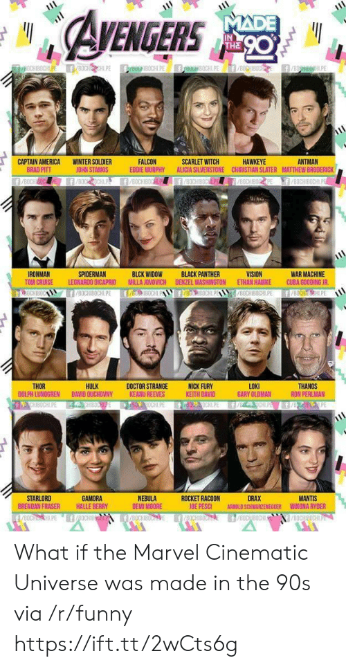 Tom Cruise: EGERS  IN  THE  ANTMAN  CAPTAIN AMERICA  BRAD PITT  WINTER SOLDIER  JOHN STAMOS  FALCON  EDDIE MURPHY ALICIA SILVERSTONE CHIRISTIAN SLATER MATTHEW BRODERICK  SCARLET WITCH  HAWKEYE  WAR MACHINE  TOM CRUISE LEONARDO DICAPRID MILLA JOVOVICH DENZEL WASHINGTON ETHAN HAWKE CUBA GOODING JR  8OCHIBOCHLPE f/BOCHIH.PE  IRONMAN  SPIDERMAN  BLCK WIDOW  BLACK PANTHER  HULK  LOKI  GARY OLDMAN  THOR  DOCTOR STRANGENICK FURY  KEITH DAVID  THANOS  RON PERLMAN  DOLPH LUNDGREN DAVID OUCHOVNY  KEANU REEVES  STARLORD  BRENDAN FRASER  GAMORA  HALLE BERRY  NEBULA  DEMI MOORE  ROCKET RACOON  OE PESCI  DRAX  ARNOLD SCHWARZENEGGER  MANTIS  WINONA RYDER What if the Marvel Cinematic Universe was made in the 90s via /r/funny https://ift.tt/2wCts6g
