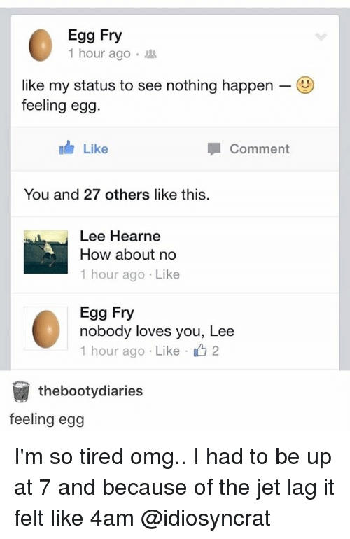 how about no: Egg Fry  1 hour ago .  like my status to see nothing happen-  feeling eg9  Like  Comment  You and 27 others like this  Lee Hearne  How about no  1 hour ago Like  Egg Fry  nobody loves you, Lee  1 hour ago . Like 2  thebootydiaries  feeling egg I'm so tired omg.. I had to be up at 7 and because of the jet lag it felt like 4am @idiosyncrat