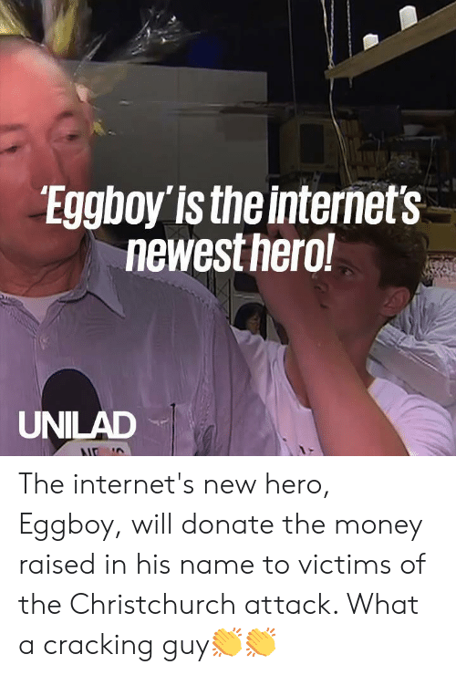 The Internets: Eggboy is the internet's  newestnero  UNILAD The internet's new hero, Eggboy, will donate the money raised in his name to victims of the Christchurch attack. What a cracking guy👏👏