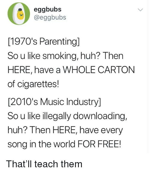 Blackpeopletwitter, Funny, and Huh: eggbubs  @eggbubs  [1970's Parenting]  So u like smoking, huh? Then  HERE, have a WHOLE CARTON  of cigarettes!  [2010's Music Industry]  So u like illegally downloading,  huh? Then HERE, have every  song in the world FOR FREE!