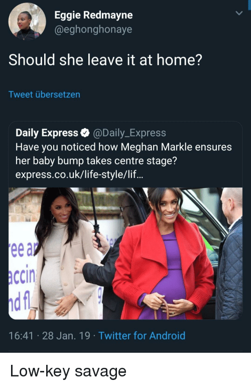 Meghan: Eggie Redmayne  @eghonghonaye  Should she leave it at home?  Tweet übersetzen  Daily Express @Daily_Express  Have you noticed how Meghan Markle ensures  her baby bump takes centre stage?  express.co.uk/life-style/lif...  ccin  16:41 28 Jan. 19 Twitter for Android Low-key savage