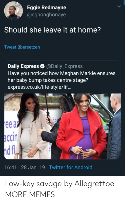 Meghan: Eggie Redmayne  @eghonghonaye  Should she leave it at home?  Tweet übersetzen  Daily Express @Daily_Express  Have you noticed how Meghan Markle ensures  her baby bump takes centre stage?  express.co.uk/life-style/lif...  ccin  16:41 28 Jan. 19 Twitter for Android Low-key savage by Allegrettoe MORE MEMES