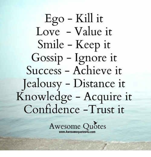 Memes, 🤖, and Ego: Ego Kill it  Love Value it  Smile Keep it  Gossip Ignore it  Success Achieve it  jealousy Distance it  Knowledge Acquire it  Confidence -Trust it  Awesome Quotes  www.Awesomequotes4u.com