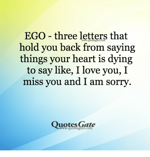 Sorry: EGO - three letters that  hold you back from saying  things your heart is dying  to say like, I love you, I  miss you and I am sorry  Quotes Gate  www.quotesgate.com