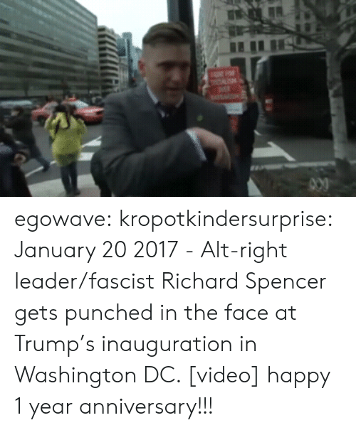 Inauguration: egowave: kropotkindersurprise:  January 20 2017 - Alt-right leader/fascist Richard Spencer gets punched in the face at Trump's inauguration in Washington DC. [video]  happy 1 year anniversary!!!