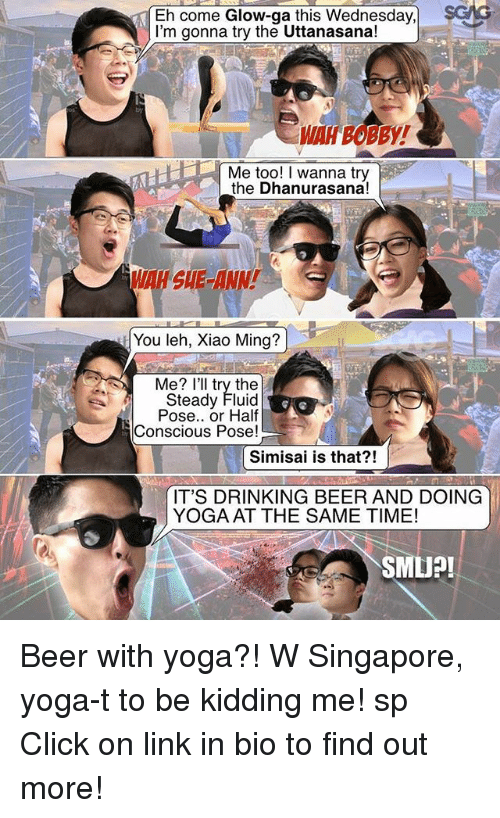 Minging: Eh come Glow-ga this Wednesday,  sGMG  I'm gonna try the Uttanasana!  Me too! I wanna try  the Dhanurasana!  You leh, Xiao Ming?  Me? I'll try the  Steady Fluid  Pose.. or Half  Conscious Pose!  Simisai is that?!  IT'S DRINKING BEER AND DOING  YOGA AT THE SAME TIME!  SMU?! Beer with yoga?! W Singapore, yoga-t to be kidding me! sp Click on link in bio to find out more!