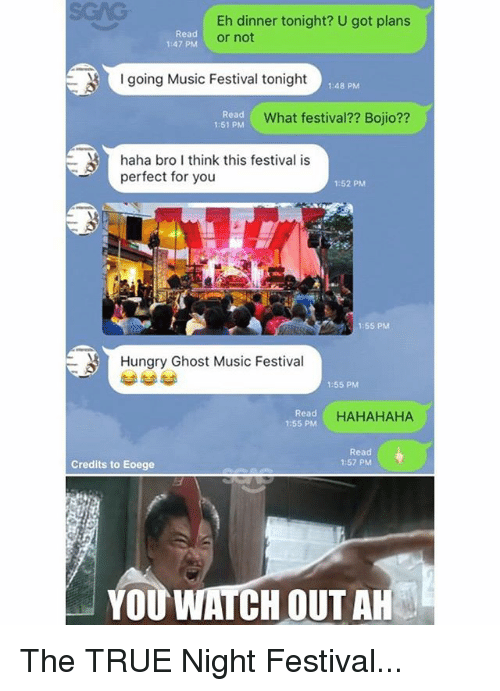 ghostly: Eh dinner tonight? U got plans  or not  Read  1:47 PM  going Music Festival tonight  1:48 PM  Read  1:51 PM  What festival?? Bojio??  haha bro I think this festival is  perfect for you  1:52 PM  1:55 PM  Hungry Ghost Music Festival  1:55 PM  Read  1:55 PM  HAHAHAHA  Read  1:57 PM  Credits to Eoege  YOU WATCH OUT AH The TRUE Night Festival...