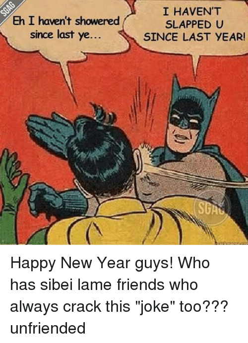 """Unfriended: Eh I haven't showered  since last ye.  I HAVEN'T  SLAPPED U  SINCE LAST YEAR! Happy New Year guys! Who has sibei lame friends who always crack this """"joke"""" too??? unfriended"""