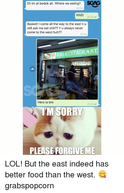 Memes, 🤖, and Ask: Eh im at bedok alr. Where we eating?  SGNG  20:38  KNS!  20:38  Basket! I come all the way to the east n u  still ask me eat shit?? Y u always never  come to the west huh??  20:40  RESTAURANT  KNS Here la bro  20:42  TM SORRY  PLEASE FORGIVE ME LOL! But the east indeed has better food than the west. 😋 grabspopcorn