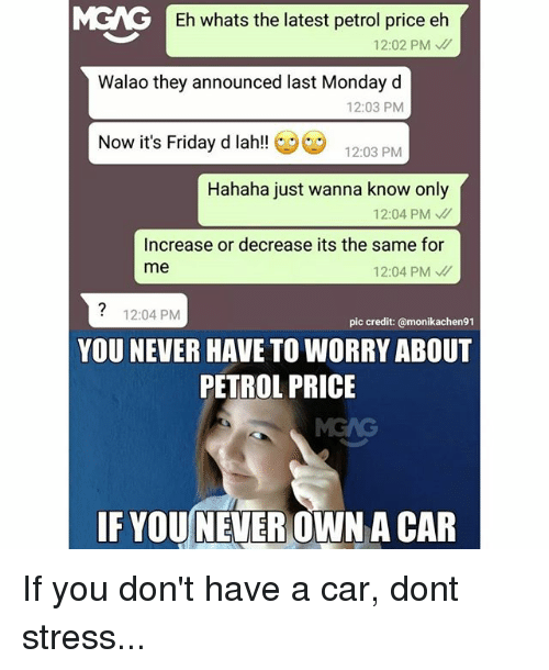 Friday, It's Friday, and Memes: Eh whats the latest petrol price eh  12:02 PM  Walao they announced last Monday d  12:03 PM  Now it's Friday d lah!  12:03 PM  Hahaha just wanna know only  12:04 PM  Increase or decrease its the same for  me  12:04 PM  12:04 PM  pic credit: @monikachen91  YOU NEVER HAVE TO WORRY ABOUT  PETROL PRICE  IF YOU NEVER  A CAR If you don't have a car, dont stress...