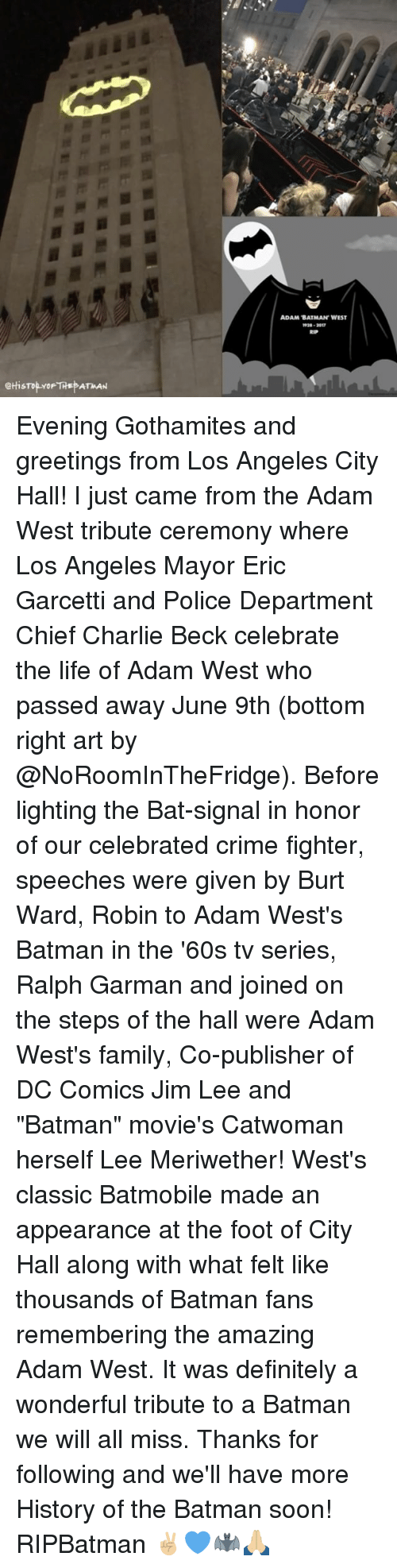 "Batman, Charlie, and Crime: eHisTop YoF THE ATMAN  ADAM BATMAN WEST Evening Gothamites and greetings from Los Angeles City Hall! I just came from the Adam West tribute ceremony where Los Angeles Mayor Eric Garcetti and Police Department Chief Charlie Beck celebrate the life of Adam West who passed away June 9th (bottom right art by @NoRoomInTheFridge). Before lighting the Bat-signal in honor of our celebrated crime fighter, speeches were given by Burt Ward, Robin to Adam West's Batman in the '60s tv series, Ralph Garman and joined on the steps of the hall were Adam West's family, Co-publisher of DC Comics Jim Lee and ""Batman"" movie's Catwoman herself Lee Meriwether! West's classic Batmobile made an appearance at the foot of City Hall along with what felt like thousands of Batman fans remembering the amazing Adam West. It was definitely a wonderful tribute to a Batman we will all miss. Thanks for following and we'll have more History of the Batman soon! RIPBatman ✌🏼💙🦇🙏🏼"