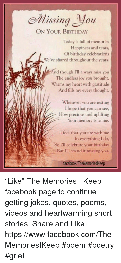 """Joke Quotes: ehlissing oil  ON YOUR BIRTHDAY  Today is full of memories  Happiness and tears,  Of birthday celebrations  We've shared throughout the years.  And though I'l always miss you  The endless joy you brought,  Warms my heart with gratitude  And fills my every thought.  Wherever you are resting  I hope that you can see,  How precious and uplifting  Your memory is to me.  I feel that you are with me  In everything I do,  So I'll celebrate your birthday  But I'll spend it missing you  facebook/TheMemorieslkeep """"Like"""" The Memories I Keep facebook page to continue getting jokes, quotes, poems, videos and heartwarming short stories. Share and Like! https://www.facebook.com/TheMemoriesIKeep #poem #poetry #grief"""