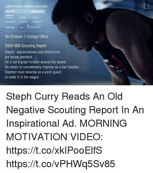 College, Memes, and Nba: Ei  CURRY'S HIGH SCHOOL RANKINGS  Rivals Rating  POSITION  NATIONAL  STATE  NO RATING  NO RATING  NO RATING  4.9  Rtivals Rating About  No Division 1 College Offers  2009 NBA Scouting Repor:  Stephs' explosiveness and athleticism  are below standard.  He's not a great finisher around the basket.  He needs to considerably improve as a ball handler  Stephen must develop as a point guard  to make it in the league Steph Curry Reads An Old Negative Scouting Report In An Inspirational Ad.  MORNING MOTIVATION VIDEO: https://t.co/xkIPooElfS https://t.co/vPHWq5Sv85