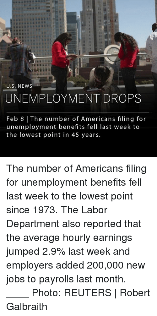 Bailey Jay, Memes, and News: EI  U.S. NEWS  UNEMPLOYMENT DROPS  Feb 8 | The number of Americans filing for  unemployment benefits fell last week to  the lowest point in 45 years. The number of Americans filing for unemployment benefits fell last week to the lowest point since 1973. The Labor Department also reported that the average hourly earnings jumped 2.9% last week and employers added 200,000 new jobs to payrolls last month. ____ Photo: REUTERS | Robert Galbraith