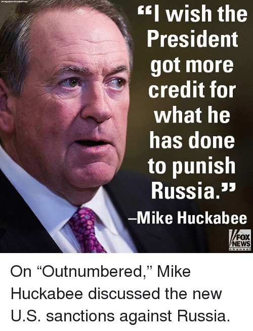 "huckabee: EI wish the  President  got more  credit for  what he  has done  to punish  Russia.""  Mike Huckabee  FOX  NEWS On ""Outnumbered,"" Mike Huckabee discussed the new U.S. sanctions against Russia."