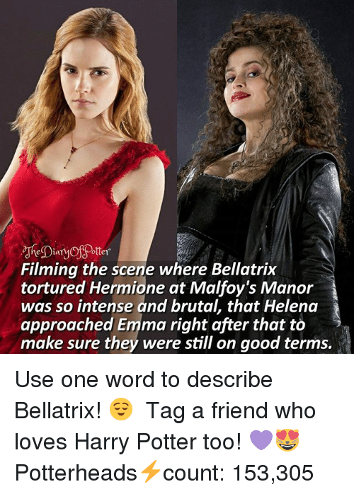 Good: eia  ottey  Filming the scene where Bellatrix  tortured Hermione at Malfoy's Manor  was so intense and brutal, that Helena  approached Emma right after that to >  make sure they were still on good terms. Use one word to describe Bellatrix! 😌 ♔ Tag a friend who loves Harry Potter too! 💜😻 ◇ Potterheads⚡count: 153,305