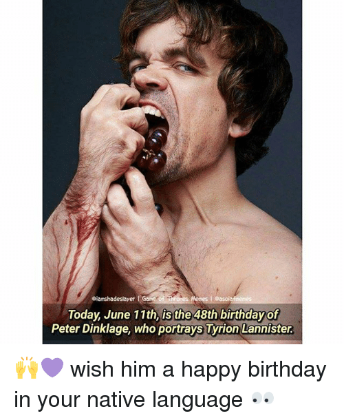 Birthday, Memes, and Happy Birthday: eiamshadeslayer  Today, June 11th, is the 48th birthday of  Peter Dinklage, who portrays Tyrion Lannister. 🙌💜 wish him a happy birthday in your native language 👀